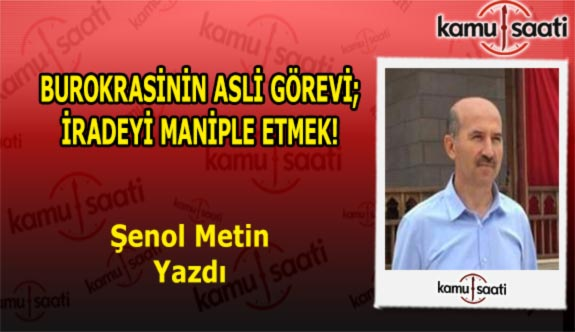 BUROKRASİNİN ASLİ GÖREVİ; İRADEYİ MANİPLE ETMEK! - Şenol Metin'in Kaleminden!