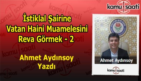 İstiklal şairine vatan haini muamelesini reva görmek - 2 - Ahmet Aydınsoy'un Kaleminden!