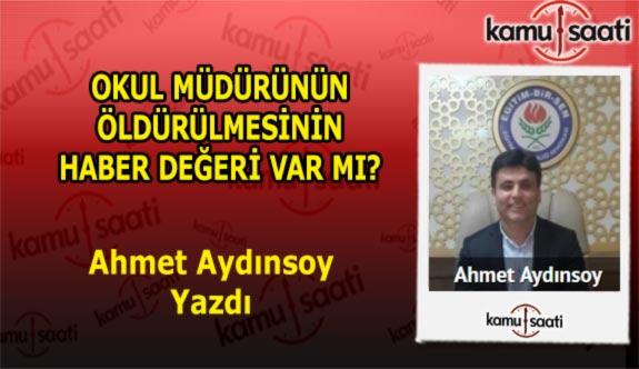 OKUL MÜDÜRÜNÜN ÖLDÜRÜLMESİNİN HABER DEĞERİ VAR MI? - Ahmet Aydınsoy'un Kaleminden!