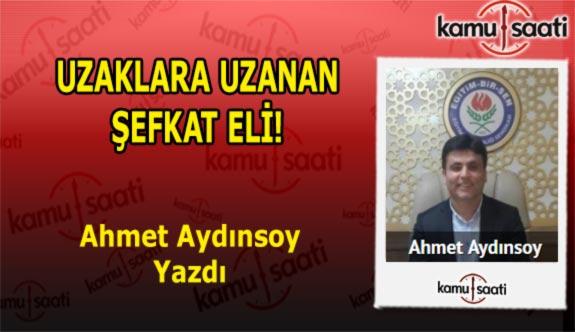 UZAKLARA UZANAN ŞEFKAT ELİ - Ahmet Aydınsoy'un Kaleminden!