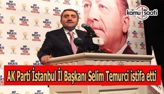 AK Parti İstanbul İl Başkanı Selim Temurci görevinden istifa etti