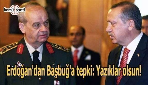 Erdoğan'dan Başbuğ'a tepki: Yazıklar olsun