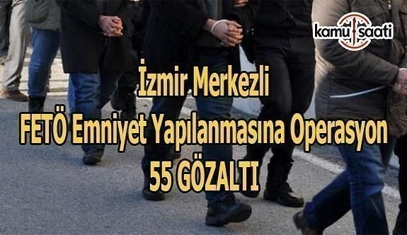İzmir merkezli FETÖ emniyet yapılanmasına operasyon- 55 gözaltı