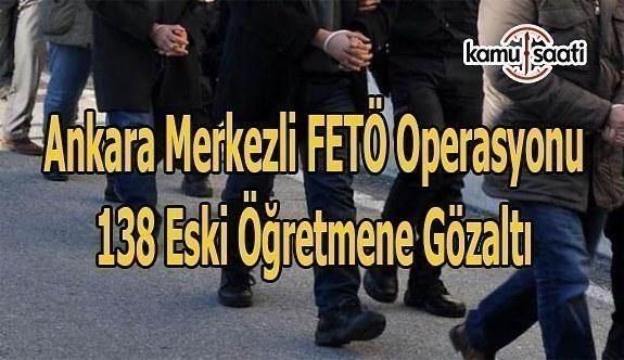 Ankara merkezli FETÖ operasyonu-  138 eski öğretmene gözaltı