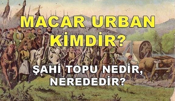 Macar Urban kimdir, nasıl öldü? Şahi topu nedir, nerededir?