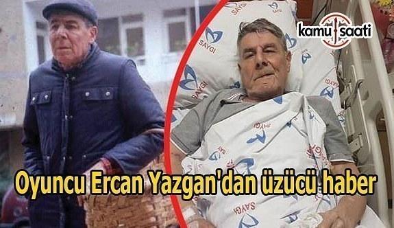 Oyuncu Ercan Yazgan'dan üzücü haber
