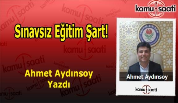 Sınavsız Eğitim Şart! - Ahmet Aydınsoy'un Kaleminden!