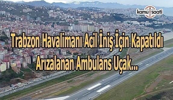 Trabzon Havalimanı acil iniş için kapatıldı-Arızalanan ambulans uçak