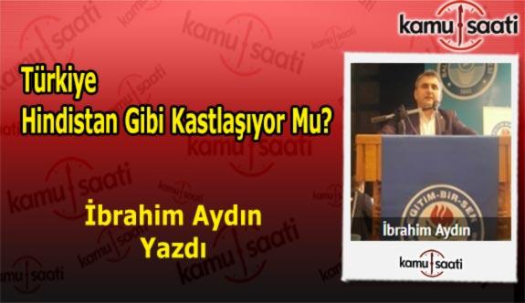 Türkiye Hindistan Gibi Kastlaşıyor Mu? - İbrahim Aydın'ın Kaleminden!