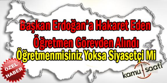 Başkan Erdoğan'a Hakaret Eden Öğretmen Görevden Alındı