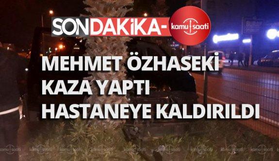 Mehmet Özhaseki kaza geçirdi,Özhaseki'nin durumu nasıl