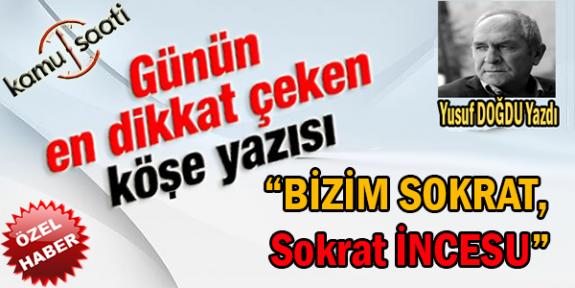 """"""" BİZİM SOKRAT, SOKRAT İNCESU """" Yusuf DOĞDU  Hocamızdan Muhteşem Bir Tarih Yazısı Daha.."""