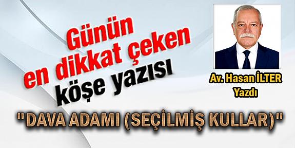 """""""DAVA ADAMI (SEÇİLMİŞ KULLAR) """" Avukat Hasan İLTER'den Muhteşem Bir Köşe Yazısı Daha.."""