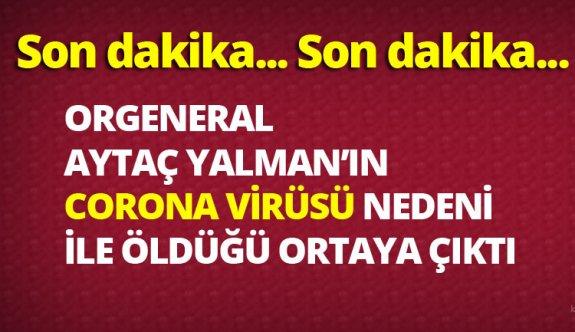 Orgeneral AYTAÇ YALMAN korona virüsü nedeni ile mi öldü?