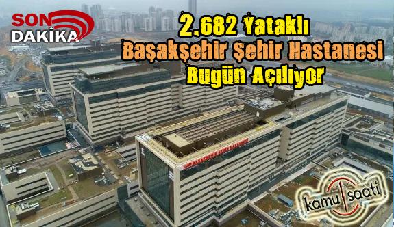 682 Yataklı Başakşehir Şehir Hastanesi Bugün Açılıyor