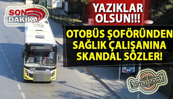 Otobüs şoföründen sağlık çalışanına skandal sözler!
