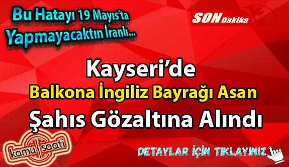 19 Mayıs Gençlik ve Spor Bayramında Kayseri'de Balkona İngiliz bayrağı Asan Şahıs Gözaltına Alındı