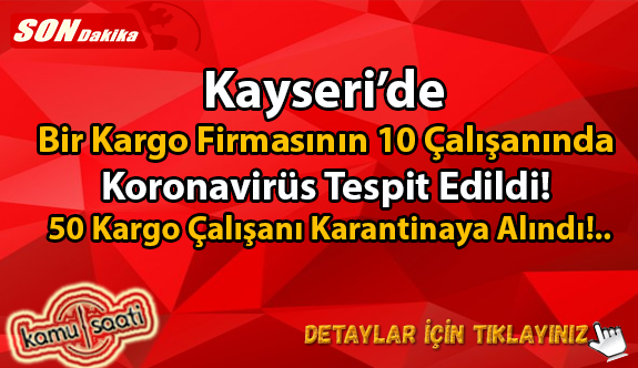 Kayseri'de Bir Kargo Firmasında 10 kargocunun testi pozitif çıktı, 50 kişi karantina altına alındı