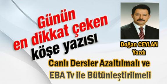 Doğan Ceylan yazdı.. Canlı Dersler Azaltılmalı ve EBA Tv ile bütünleştirilmeli