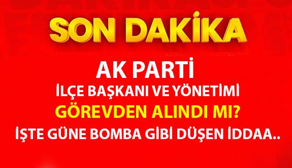 AK Parti ilçe başkanını ve yönetimdeki isimleri görevden aldı mı?