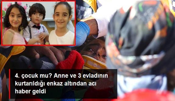 Anne ve 3 çocuğunun kurtarıldığı enkaz altından bir çocuğun cansız bedeni çıkarıldı