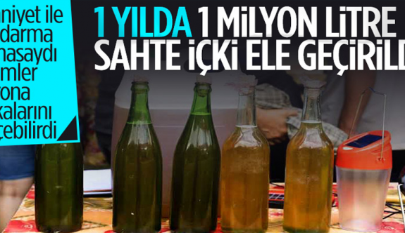 Emniyet ve jandarmanın operasyonlarıyla bu yıl 1 milyon 20 bin 819 litre sahte içki ele geçirildi