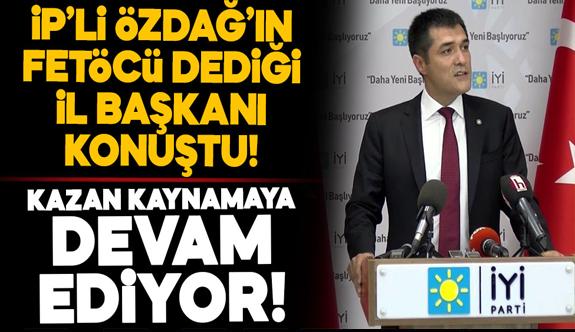 İP'li Özdağ'ın FETÖ'cü dediği il başkanı konuştu!