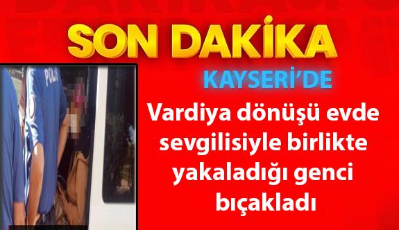 Kayseri'de Vardiya dönüşü evde sevgilisiyle birlikte yakaladığı genci bıçakladı