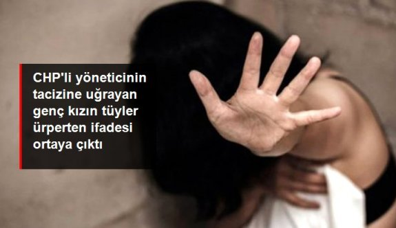 CHP'li ilçe başkanının cinsel istismarına uğrayan genç kızın tüyler ürperten ifadesi ortaya çıktı