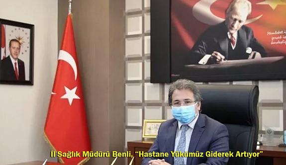 """İl Sağlık Müdürü Benli, """"Hastane Yükümüz Giderek Artıyor"""""""