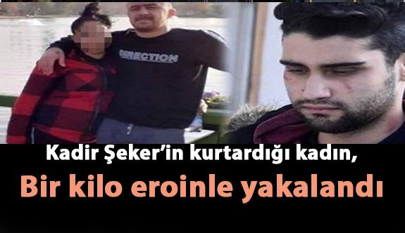 Kadir Şeker'in kurtardığı kadın, bir kilo eroinle yakalandı