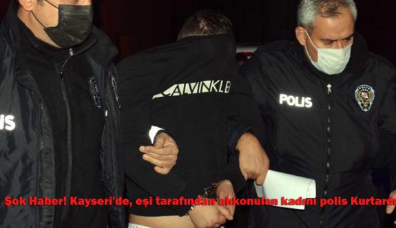 Şok Haber! Kayseri'de, eşi tarafından alıkonulan kadını polis Kurtardı