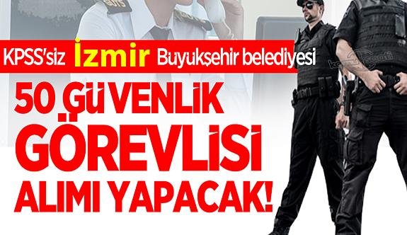 İzmir Büyükşehir belediyesi KPSS'siz erkek kadın 50 güvenlik görevlisi personel alımı yapacak!