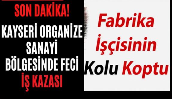 Kayseri'de Feci İş Kazası! İşçinin Kolu Koptu