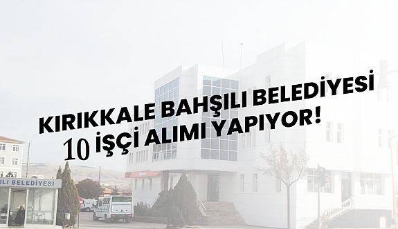 Kırıkkale Bahşılı Belediyesi 10 İşçi Alımı İlanı