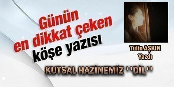 KUTSAL HAZİNEMİZ ''DİL'' Tülin Aşkın'dan Muhteşem Bir Köşe Yazısı Daha..