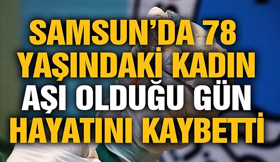 Samsun'da aşı olan kadın aynı gün hayatını kaybetti