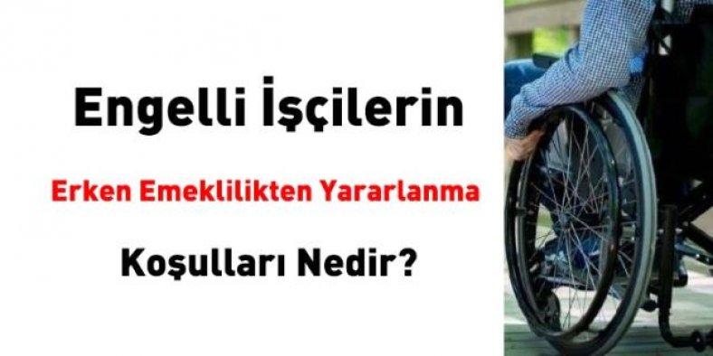 Engelli işçilerin erken emeklilikten yararlanma şartları nelerdir?
