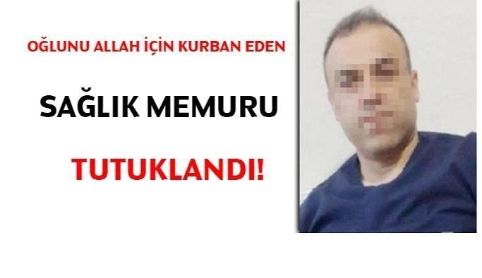Oğlunu Allah için kurban eden sağlık memuru tutuklandı!