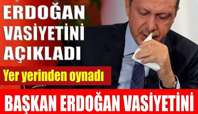Erdoğan vasiyetini açıkladı