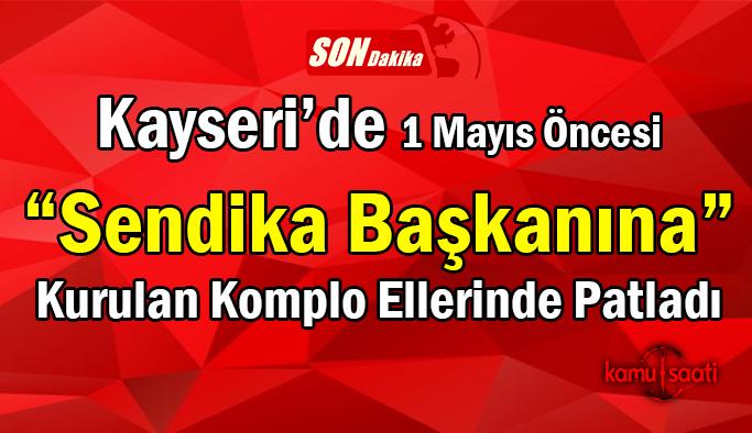 Kayseri'de 1 Mayıs Öncesi İşçinin Hakkını Savunan Sendika Başkanı Ahmet Özdemir'e Komplo Kuruldu