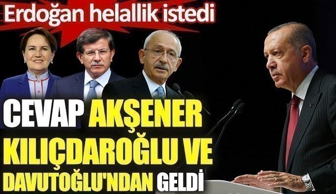 Erdoğan helallik istedi. Cevap Akşener, Kılıçdaroğlu ve Davutoğlu'ndan geldi