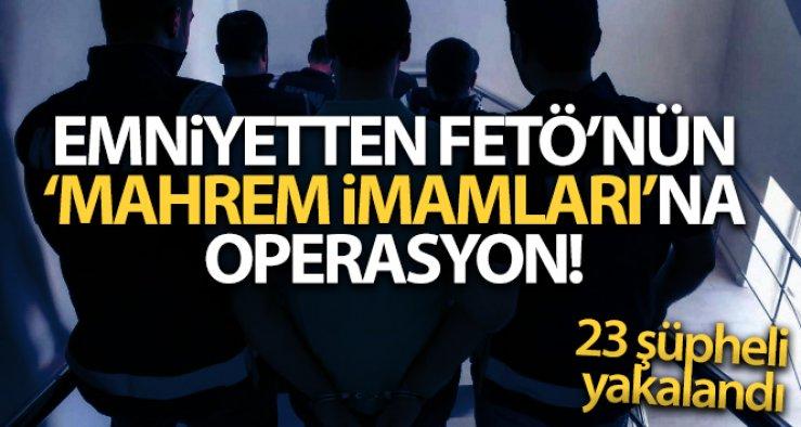 FETÖ'nün 'mahrem imamları'na yönelik operasyonda 23 şüpheli yakalandı