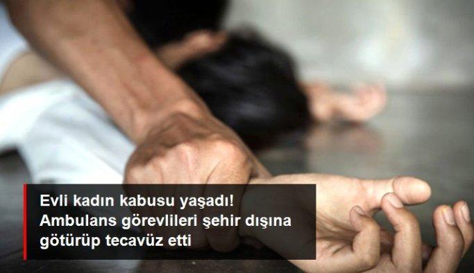 Genç kadın kabusu yaşadı! Yardım istediği ambulans görevlileri şehir dışına götürüp, tecavüz etti
