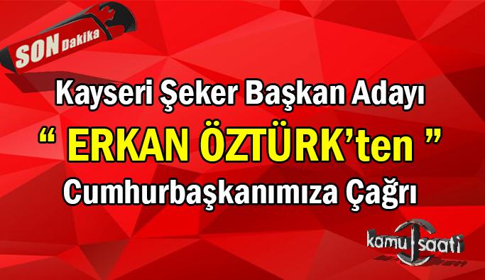 Kayseri Şeker Başkan Adayı Erkan Öztürk'ten Cumhurbaşkanımız Recep Tayyip Erdoğan'a Çağrı