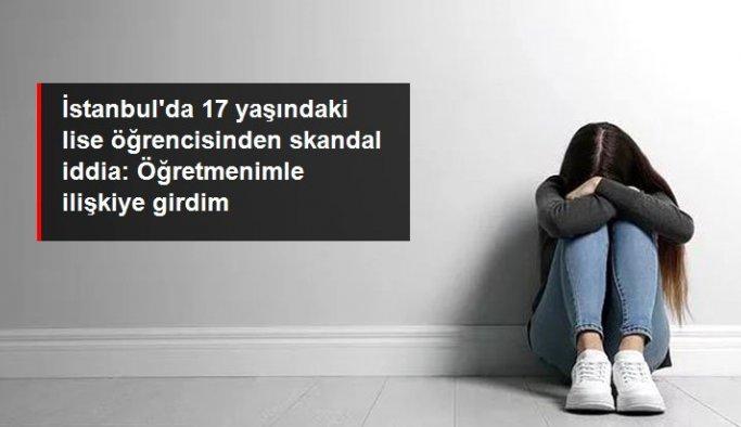 İstanbul'da 17 yaşındaki lise öğrencisinden skandal iddia: Öğretmenimle cinsel ilişkiye girdim