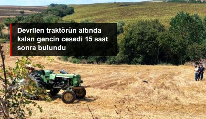 Devrilen traktörün altında kalan gencin cesedi 15 saat sonra bulundu