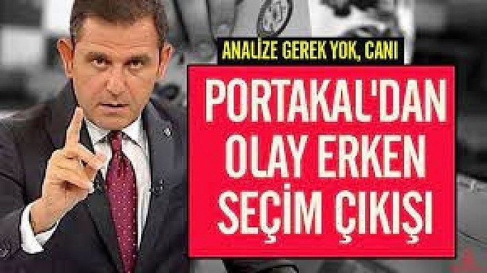 Fatih Portakal'dan erken seçim çıkışı: Analize gerek yok, canı sıkırlırsa...