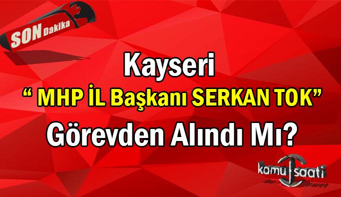 Kayseri MHP il başkanı görevden alındı mı? Serkan Tok Görevden alındı mı? neden alındı?