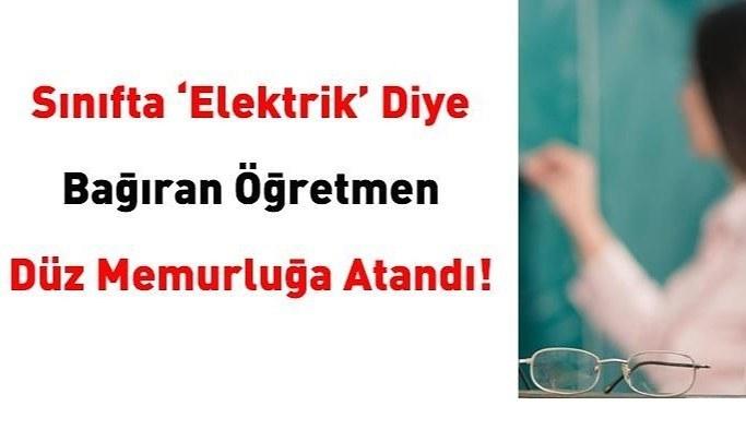 Sınıfta 'elektrik' diye bağıran öğretmen, düz memurluğa atandı!